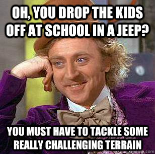 oh you drop the kids off at school in a jeep you must have - Condescending Wonka