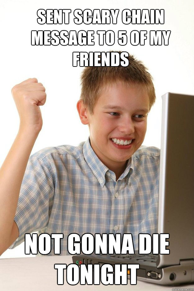 sent scary chain message to 5 of my friends not gonna die to - first time internet kid