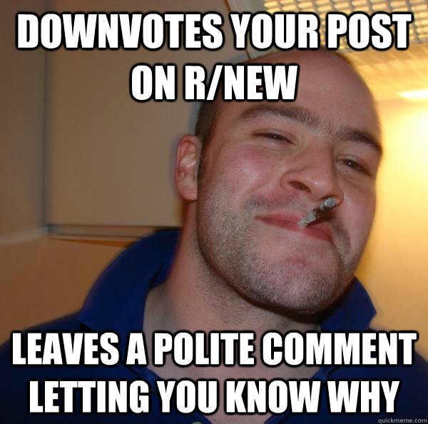 downvotes your post on rnew leaves a polite comment letting - Good Guy Greg