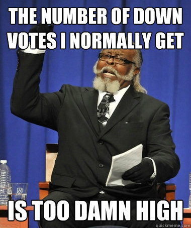 the number of down votes i normally get is too damn high - Jimmy McMillan
