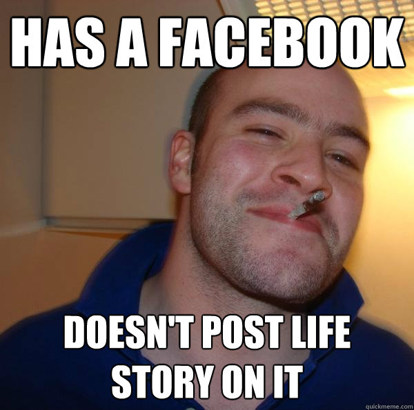 has a facebook doesnt post life story on it  - Good Guy Greg