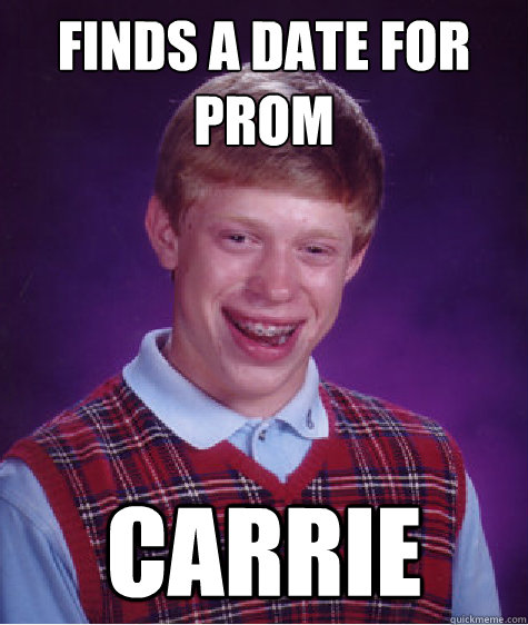 finds a date for prom carrie - Bad Luck Brian