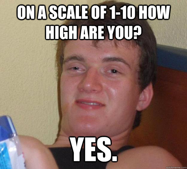 on a scale of 110 how high are you yes - 10 Guy