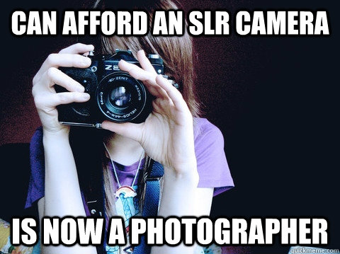 can afford an slr camera is now a photographer - Annoying Photographer