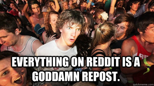 everything on reddit is a goddamn repost - Sudden Clarity Clarence