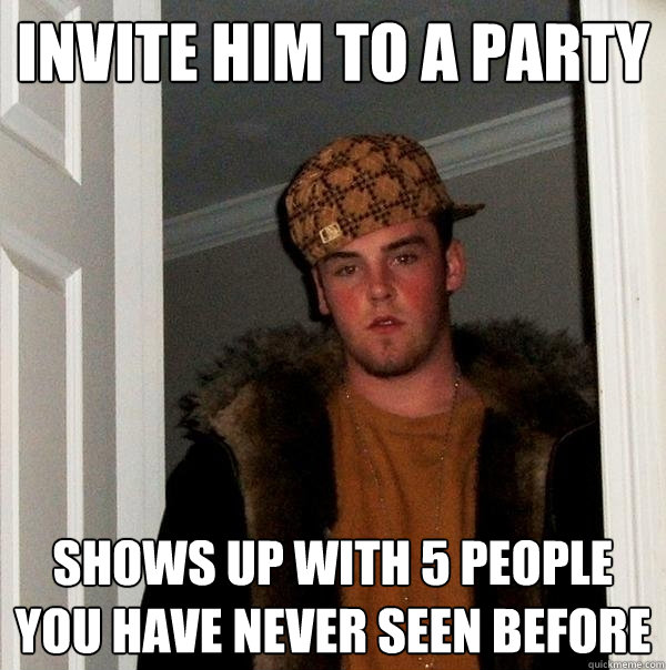invite him to a party shows up with 5 people you have never  - Scumbag Steve