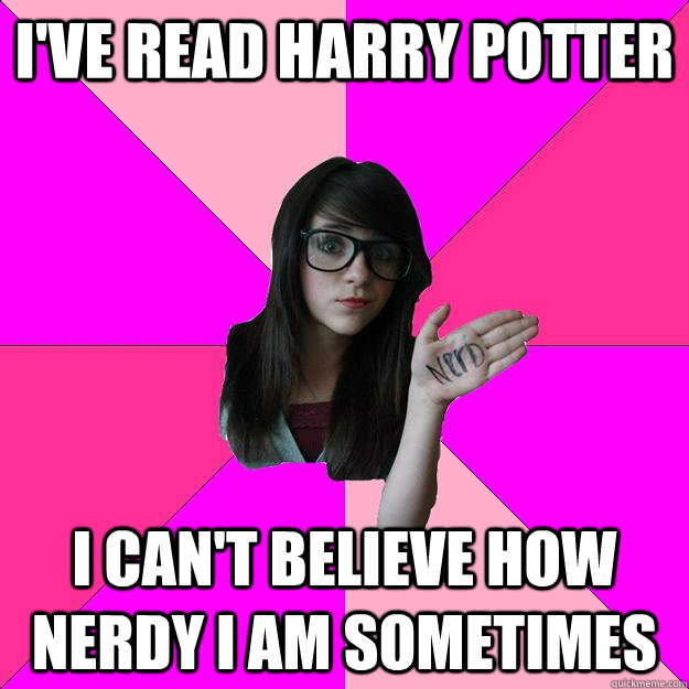ive read harry potter i cant believe how nerdy i am someti - Idiot Nerd Girl