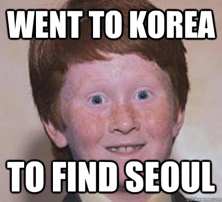 went to korea to find seoul - Over Confident Ginger