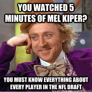 you watched 5 minutes of mel kiper you must know everything - Condescending Wonka