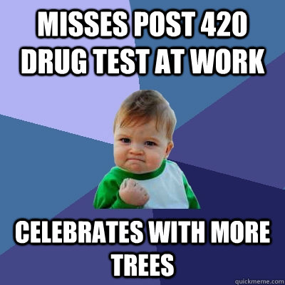 misses post 420 drug test at work celebrates with more trees - Success Kid