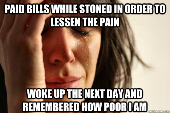 paid bills while stoned in order to lessen the pain woke up  - First World Problems