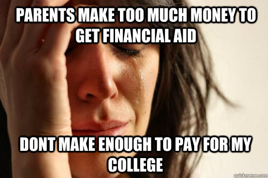 parents make too much money to get financial aid dont make e - 1st World Problems