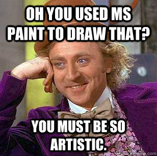 oh you used ms paint to draw that you must be so artistic - Condescending Wonka
