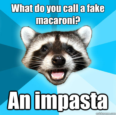 what do you call a fake macaroni an impasta  - Lame Pun Coon