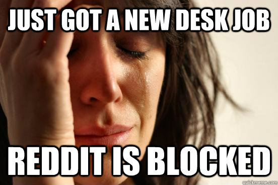 just got a new desk job reddit is blocked - First World Problems