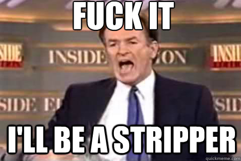 fuck it ill be a stripper - Fuck It Bill OReilly