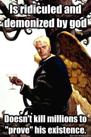 is ridiculed and demonized by god doesnt kill millions to  - Good Guy Lucifer