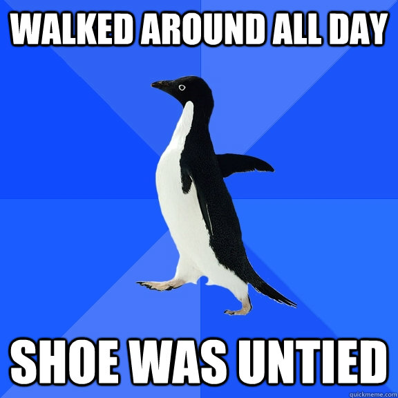walked around all day shoe was untied - Socially Awkward Penguin
