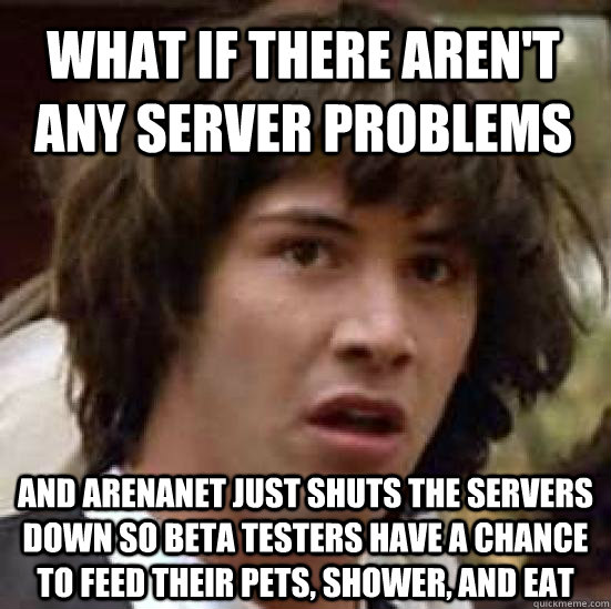what if there arent any server problems and arenanet just  - conspiracy keanu