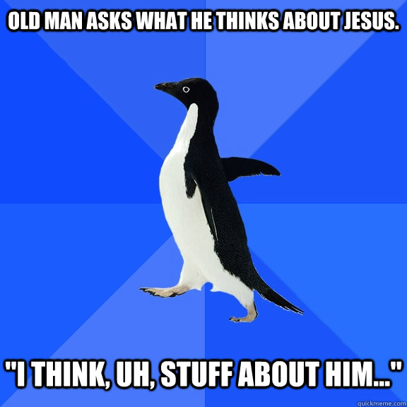 old man asks what he thinks about jesus i think uh stuff - Socially Awkward Penguin