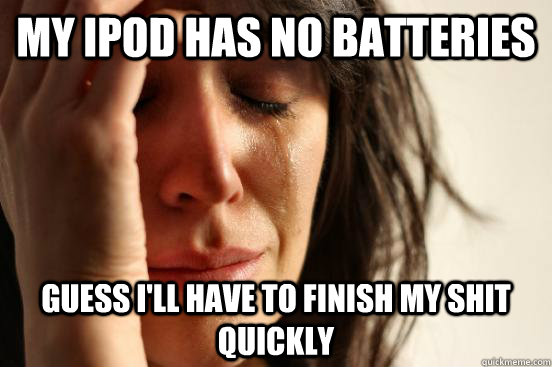 my ipod has no batteries guess ill have to finish my shit q - First World Problems