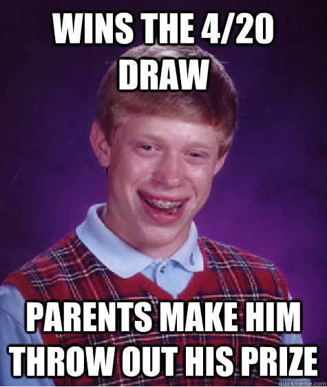 wins the 420 draw parents make him throw out his prize - Bad Luck Brian