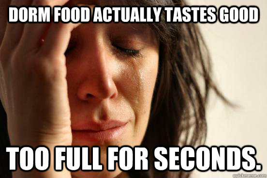 dorm food actually tastes good too full for seconds - First World Problems