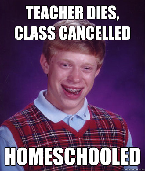 teacher dies class cancelled homeschooled  - Bad Luck Brian