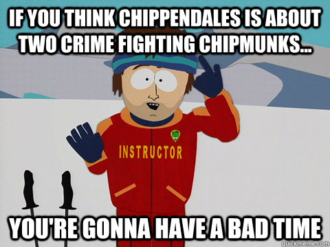 if you think chippendales is about two crime fighting chipmu - Super Cool Ski Instructor