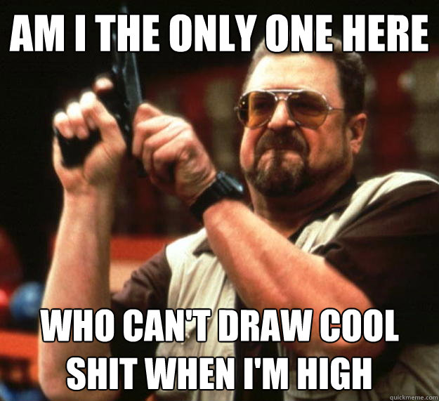 am i the only one here who cant draw cool shit when im hig - Angry Walter