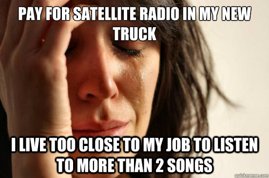 pay for satellite radio in my new truck i live too close to  - First World Problems