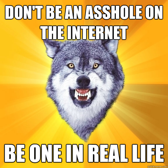 dont be an asshole on the internet be one in real life - Courage Wolf