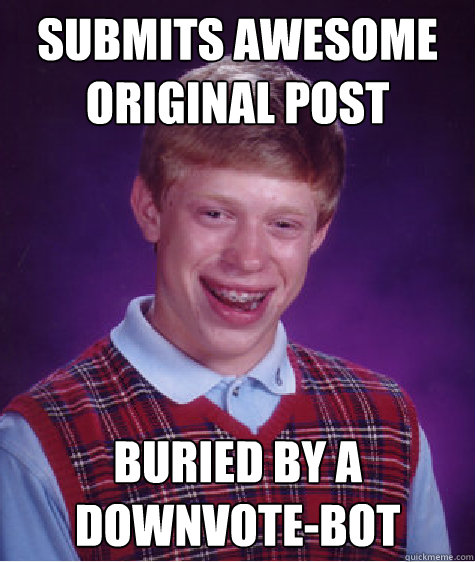 submits awesome original post buried by a downvotebot - Bad Luck Brian