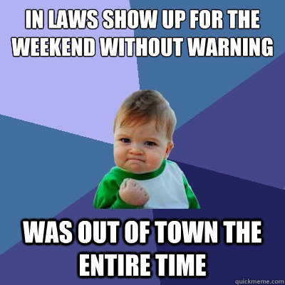 in laws show up for the weekend without warning was out of t - Success Kid