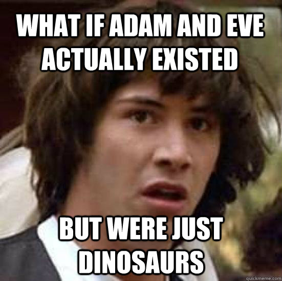 what if adam and eve actually existed but were just dinosaur - conspiracy keanu
