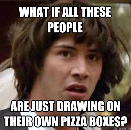 what if all these people are just drawing on their own pizza - conspiracy keanu