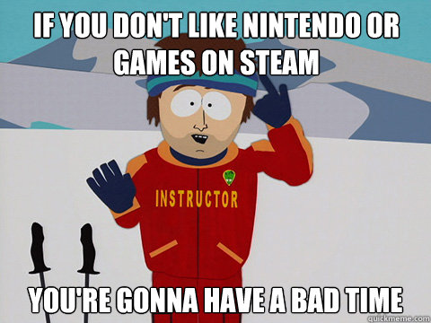 if you dont like nintendo or games on steam youre gonna ha - Youre gonna have a bad time
