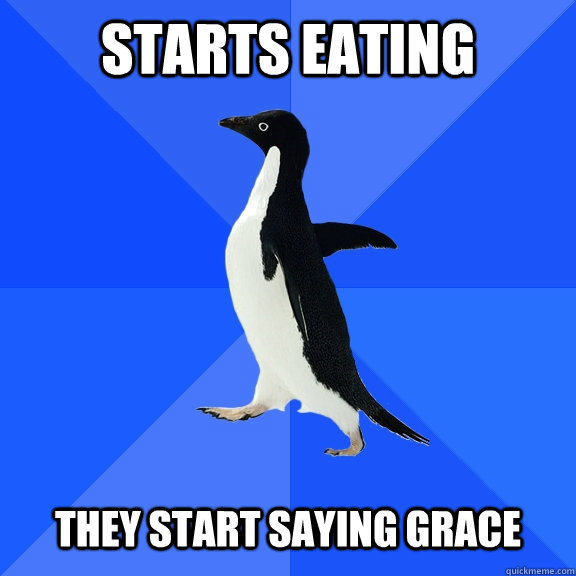 starts eating they start saying grace - Socially Awkward Penguin