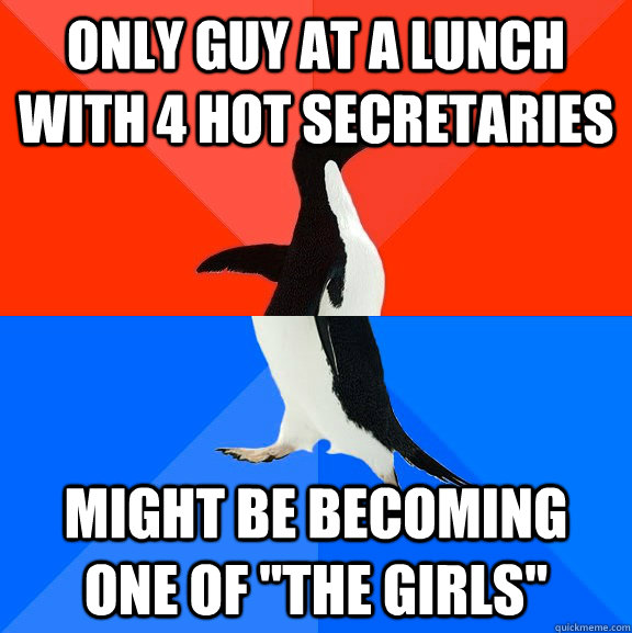 only guy at a lunch with 4 hot secretaries might be becoming - Socially Awesome Awkward Penguin