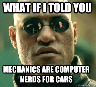 what if i told you mechanics are computer nerds for cars - Matrix Morpheus