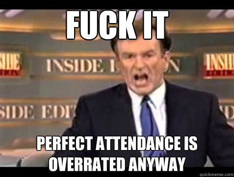fuck it perfect attendance is overrated anyway - Angry Bill