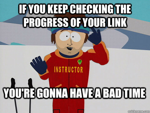 if you keep checking the progress of your link youre gonna  - Bad Time
