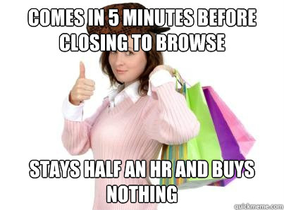 comes in 5 minutes before closing to browse stays half an h - Scumbag Shopper