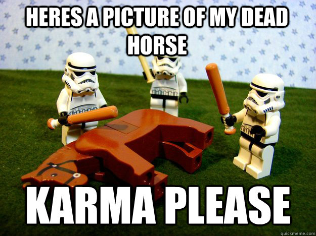 heres a picture of my dead horse karma please - Beating Dead Horse Stormtroopers