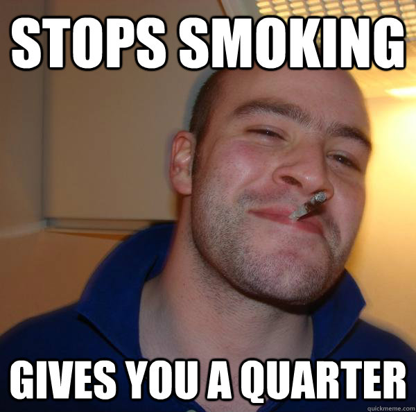 stops smoking gives you a quarter - Good Guy Greg