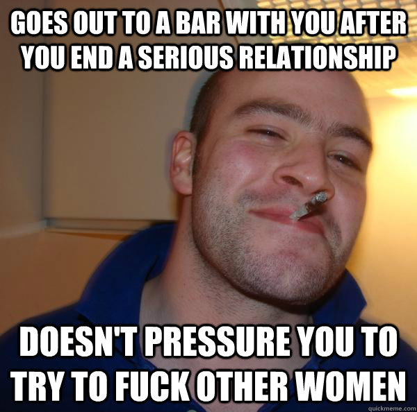 goes out to a bar with you after you end a serious relations - Good Guy Greg