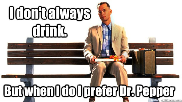 i dont always drink but when i do i prefer dr pepper - the real most interesting man in the world