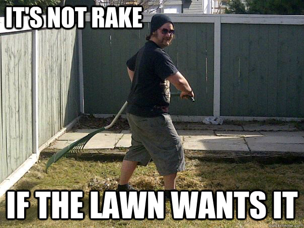 its not rake if the lawn wants it - Lawn Molester