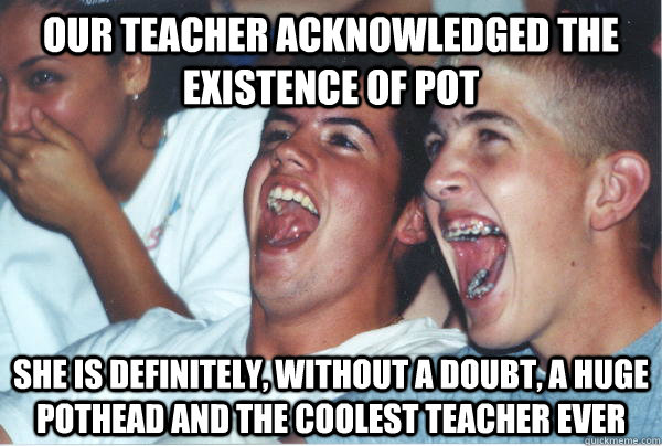 our teacher acknowledged the existence of pot she is definit - Immature High Schoolers