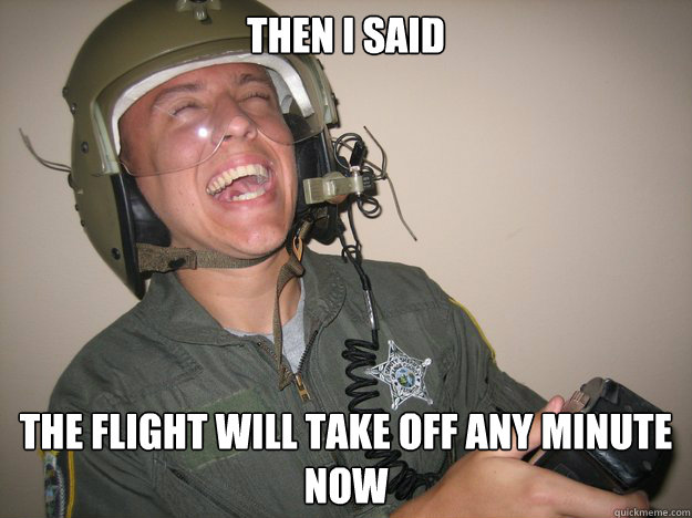 then i said the flight will take off any minute now - Psycho Pilot Paul